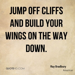 The Jump Off and On the Way Down Cliffs Build Your Wings Ray Bradbury Love Quotes