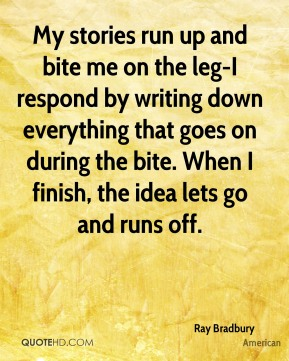 My stories run up and bite me on the leg-I respond by writing down everything that goes on during the bite. When I finish, the idea lets go and runs off.