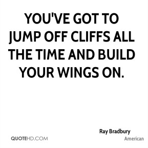 You've got to jump off cliffs all the time and build your wings on.