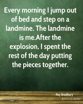 Ray Bradbury - Every morning I jump out of bed and step on a landmine. The landmine is me.After the explosion, I spent the rest of the day putting the pieces together.