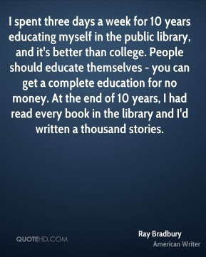 I spent three days a week for 10 years educating myself in the public library, and it's better than college. People should educate themselves - you can get a complete education for no money. At the end of 10 years, I had read every book in the library and I'd written a thousand stories.