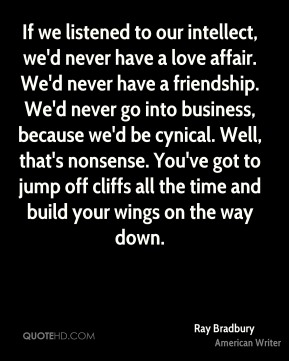 If we listened to our intellect, we'd never have a love affair. We'd never have a friendship. We'd never go into business, because we'd be cynical. Well, that's nonsense. You've got to jump off cliffs all the time and build your wings on the way down.