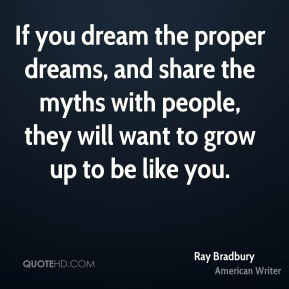 If you dream the proper dreams, and share the myths with people, they will want to grow up to be like you.