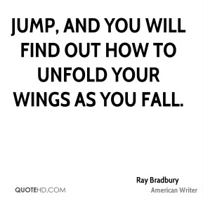 Jump, and you will find out how to unfold your wings as you fall.