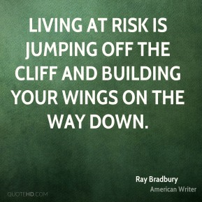 Living at risk is jumping off the cliff and building your wings on the way down.