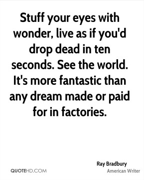 Stuff your eyes with wonder, live as if you'd drop dead in ten seconds. See the world. It's more fantastic than any dream made or paid for in factories.