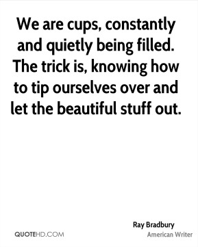 We are cups, constantly and quietly being filled. The trick is, knowing how to tip ourselves over and let the beautiful stuff out.