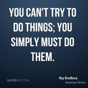 You can't try to do things; you simply must do them.