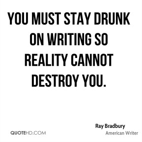 Ray Bradbury - You must stay drunk on writing so reality cannot destroy you.