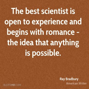 The best scientist is open to experience and begins with romance - the idea that anything is possible.
