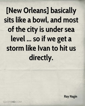 Ray Nagin  - [New Orleans] basically sits like a bowl, and most of the city is under sea level ... so if we get a storm like Ivan to hit us directly.