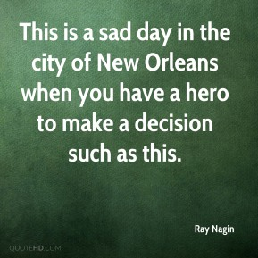 Ray Nagin  - This is a sad day in the city of New Orleans when you have a hero to make a decision such as this.