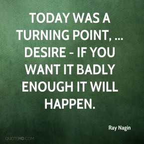 Ray Nagin  - Today was a turning point, ... Desire - If you want it badly enough it will happen.