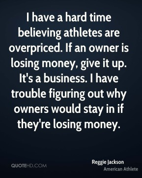 Reggie Jackson - I have a hard time believing athletes are overpriced. If an owner is losing money, give it up. It's a business. I have trouble figuring out why owners would stay in if they're losing money.