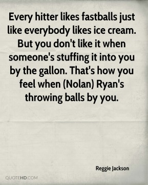 Every hitter likes fastballs just like everybody likes ice cream. But you don't like it when someone's stuffing it into you by the gallon. That's how you feel when (Nolan) Ryan's throwing balls by you.
