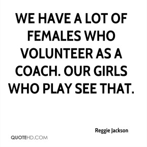 We have a lot of females who volunteer as a coach. Our girls who play see that.