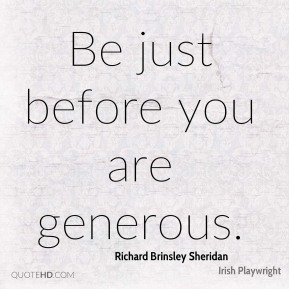 Richard Brinsley Sheridan - Be just before you are generous.