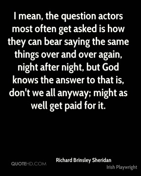I mean, the question actors most often get asked is how they can bear saying the same things over and over again, night after night, but God knows the answer to that is, don't we all anyway; might as well get paid for it.