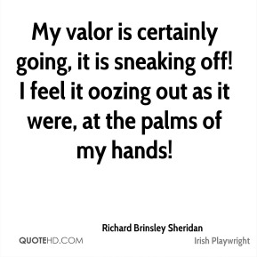 Richard Brinsley Sheridan - My valor is certainly going, it is sneaking off! I feel it oozing out as it were, at the palms of my hands!
