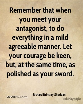 Richard Brinsley Sheridan - Remember that when you meet your antagonist, to do everything in a mild agreeable manner. Let your courage be keen, but, at the same time, as polished as your sword.
