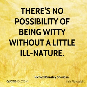 There's no possibility of being witty without a little ill-nature.