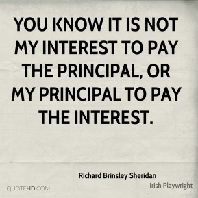 You know it is not my interest to pay the principal, or my principal to pay the interest.