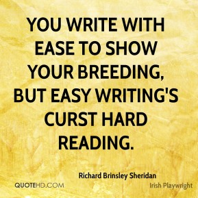 Richard Brinsley Sheridan - You write with ease to show your breeding, but easy writing's curst hard reading.