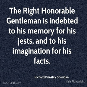 Richard Brinsley Sheridan  - The Right Honorable Gentleman is indebted to his memory for his jests, and to his imagination for his facts.