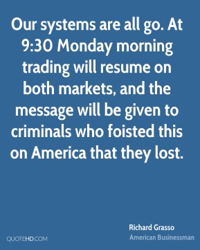Richard Grasso - Our systems are all go. At 9:30 Monday morning trading will resume on both markets, and the message will be given to criminals who foisted this on America that they lost.