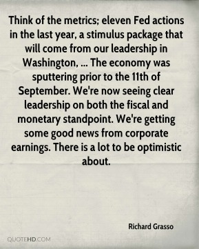 Think of the metrics; eleven Fed actions in the last year, a stimulus package that will come from our leadership in Washington, ... The economy was sputtering prior to the 11th of September. We're now seeing clear leadership on both the fiscal and monetary standpoint. We're getting some good news from corporate earnings. There is a lot to be optimistic about.