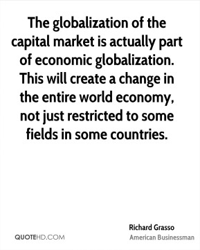 Richard Grasso - The globalization of the capital market is actually part of economic globalization. This will create a change in the entire world economy, not just restricted to some fields in some countries.