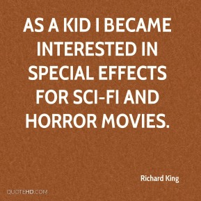 Richard King  - As a kid I became interested in special effects for sci-fi and horror movies.