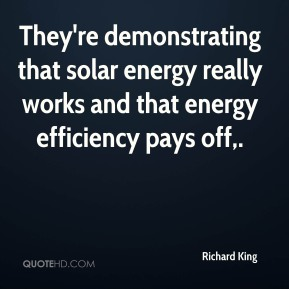 Richard King  - They're demonstrating that solar energy really works and that energy efficiency pays off.