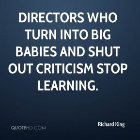 Directors who turn into big babies and shut out criticism stop learning.