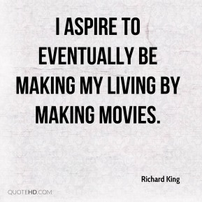 I aspire to eventually be making my living by making movies.