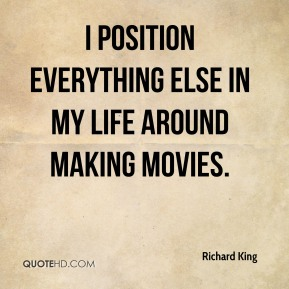 I position everything else in my life around making movies.