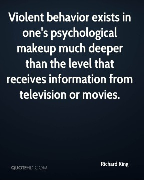 Richard King - Violent behavior exists in one's psychological makeup much deeper than the level that receives information from television or movies.
