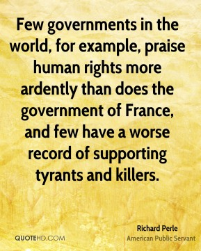 Richard Perle - Few governments in the world, for example, praise human rights more ardently than does the government of France, and few have a worse record of supporting tyrants and killers.