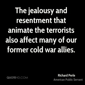 Richard Perle - The jealousy and resentment that animate the terrorists also affect many of our former cold war allies.