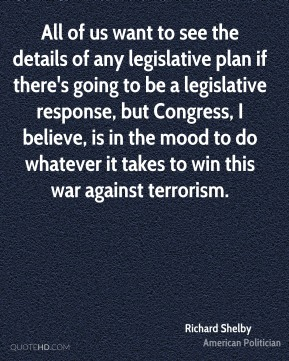 Richard Shelby - All of us want to see the details of any legislative plan if there's going to be a legislative response, but Congress, I believe, is in the mood to do whatever it takes to win this war against terrorism.