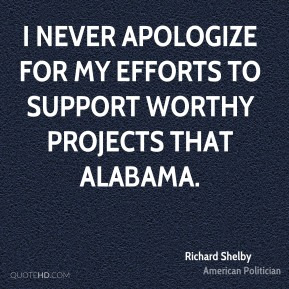 Richard Shelby - I never apologize for my efforts to support worthy projects that Alabama.
