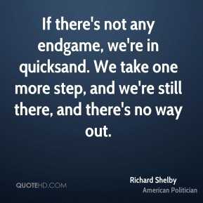 Richard Shelby - If there's not any endgame, we're in quicksand. We take one more step, and we're still there, and there's no way out.