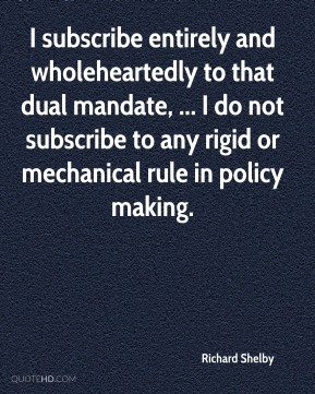 Richard Shelby  - I subscribe entirely and wholeheartedly to that dual mandate, ... I do not subscribe to any rigid or mechanical rule in policy making.