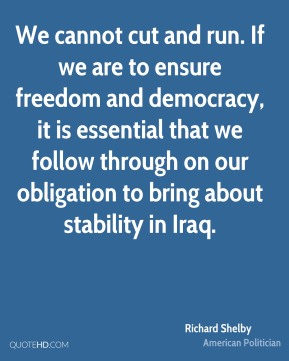 Richard Shelby - We cannot cut and run. If we are to ensure freedom and democracy, it is essential that we follow through on our obligation to bring about stability in Iraq.