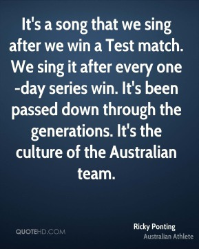 Ricky Ponting - It's a song that we sing after we win a Test match. We sing it after every one-day series win. It's been passed down through the generations. It's the culture of the Australian team.