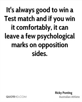 Ricky Ponting - It's always good to win a Test match and if you win it comfortably, it can leave a few psychological marks on opposition sides.