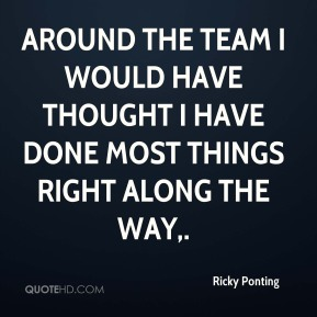 Around the team I would have thought I have done most things right along the way.