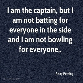 I am the captain, but I am not batting for everyone in the side and I am not bowling for everyone.