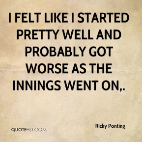Ricky Ponting  - I felt like I started pretty well and probably got worse as the innings went on.