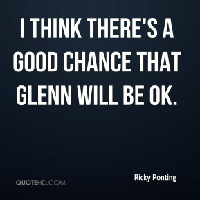 I think there's a good chance that Glenn will be OK.